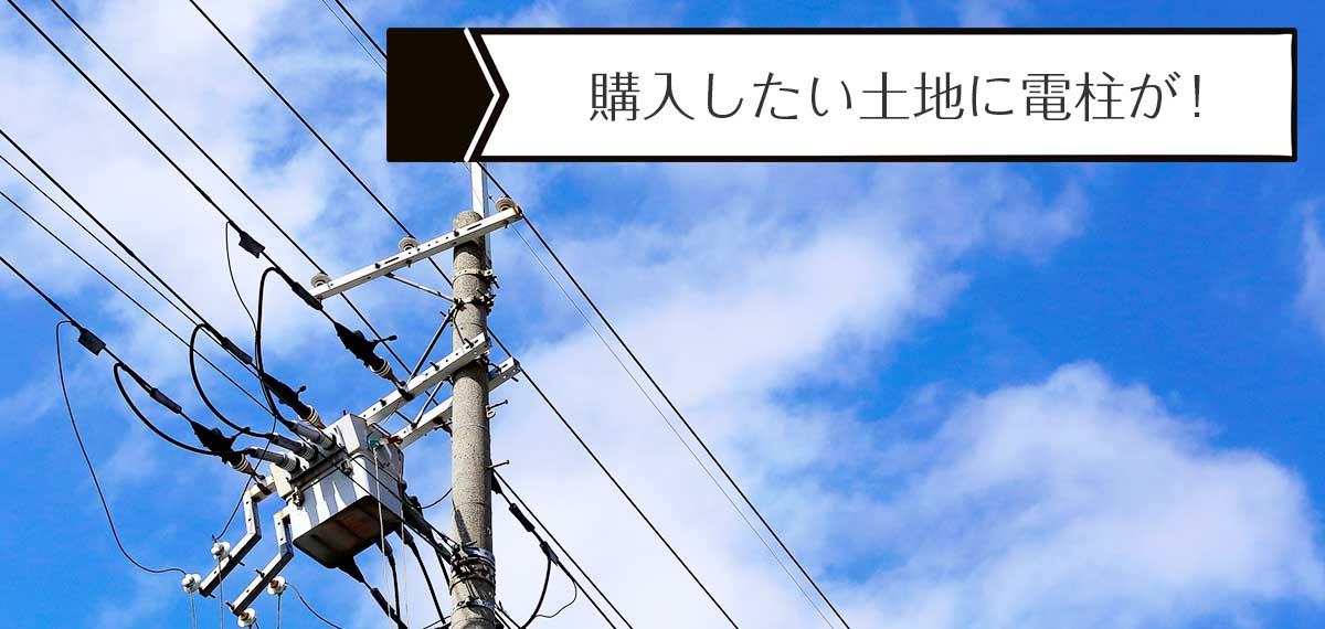購入したい土地に電柱が!移動できる?電柱移設の費用はどうなる?購入前に移設の契約必須です。